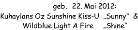 "E-Wurf geb. 22. Mai 2012: Kuhaylans Oz Sunshine Kiss-U  ""Sunny""  &       Wildblue Light A Fire     ""Shine"""